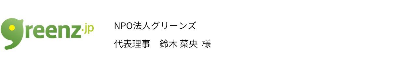 NPO法人グリーンズ 代表理事 鈴木 菜央  様