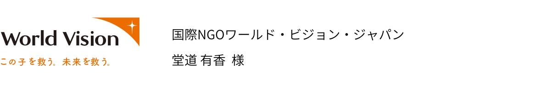 国際NGOワールド・ビジョン・ジャパン 堂道 有香様